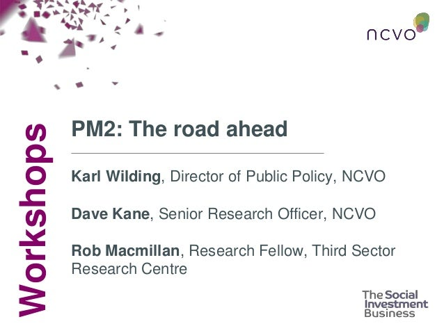 Workshops PM2: The road ahead Karl Wilding, Director of Public Policy, NCVO Dave Kane, Senior Research Officer, NCVO Rob M...