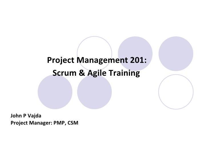 Project Management 201:  Scrum & Agile Training   John P Vajda Project Manager: PMP, CSM