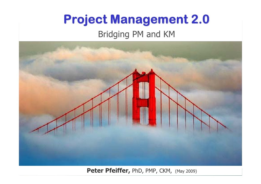 Project Management 2.0       Bridging PM and KM        Peter Pfeiffer, PhD, PMP, CKM,   (May 2009)
