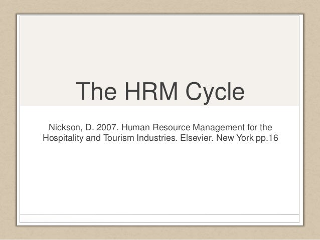 The HRM Cycle  Nickson, D. 2007. Human Resource Management for the  Hospitality and Tourism Industries. Elsevier. New York...