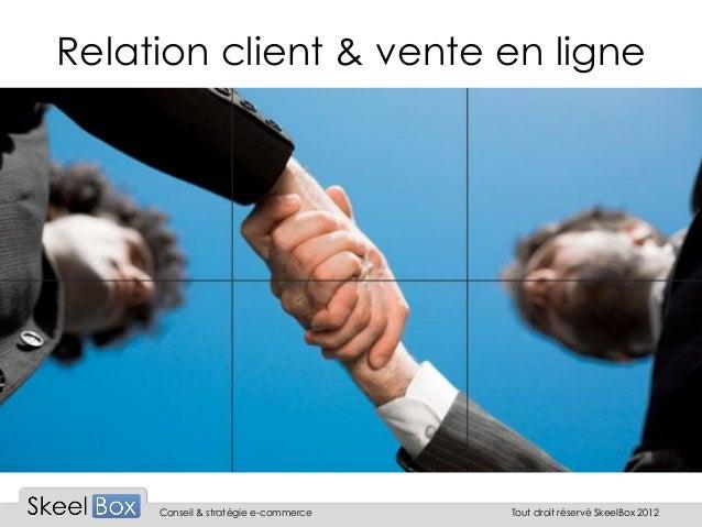 Relation client & vente en ligne     Conseil & stratégie e-commerce   Tout droit réservé SkeelBox 2012