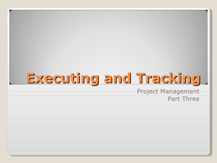 Executing and Tracking Project Management Part Three