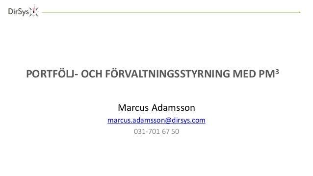 PORTFÖLJ- OCH FÖRVALTNINGSSTYRNING MED PM3  Marcus Adamsson  marcus.adamsson@dirsys.com  031-701 67 50