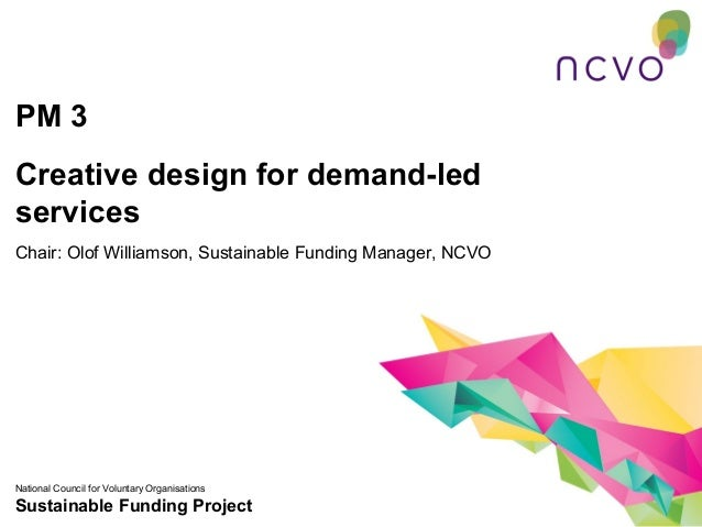 PM 3Creative design for demand-ledservicesChair: Olof Williamson, Sustainable Funding Manager, NCVONational Council for Vo...