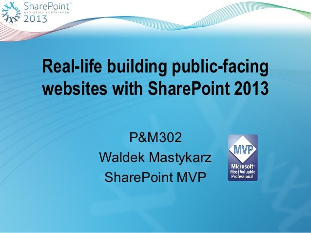 Real-life building public-facingwebsites with SharePoint 2013P&M302Waldek MastykarzSharePoint MVP
