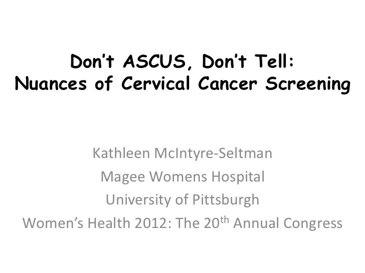 Don't ASCUS, Don't Tell:Nuances of Cervical Cancer Screening         Kathleen McIntyre-Seltman          Magee Womens Hospi...