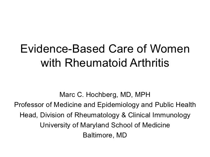 Evidence-Based Care of Women     with Rheumatoid Arthritis              Marc C. Hochberg, MD, MPHProfessor of Medicine and...