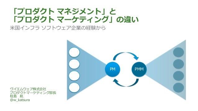 「プロダクト マネジメント」と 「プロダクト マーケティング」の違い 米国インフラ ソフトウェア企業の経験から ヴイエムウェア株式会社 プロダクトマーケティング部長 桂島 航 @w_katsura PM PMM