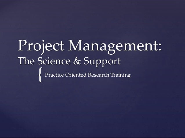 Project Management: The Science & Support  {  Practice Oriented Research Training