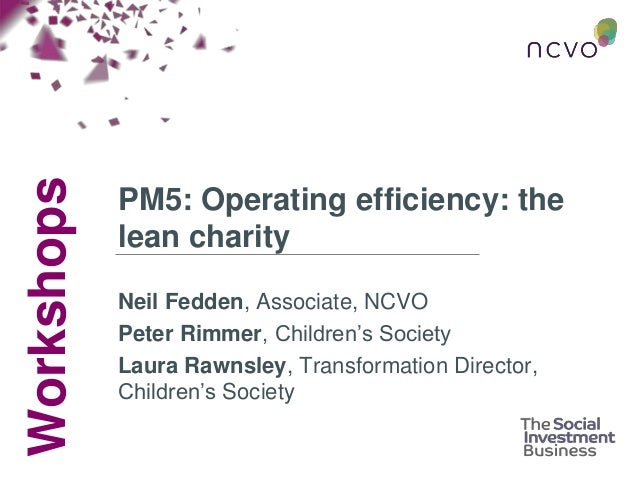 Workshops PM5: Operating efficiency: the lean charity Neil Fedden, Associate, NCVO Peter Rimmer, Children's Society Laura ...