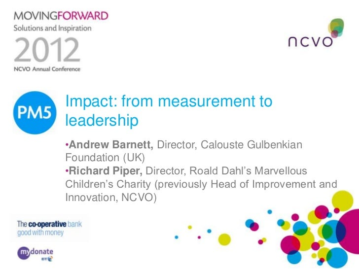PM5 Impact: from measurement to     leadership     •Andrew Barnett, Director, Calouste Gulbenkian     Foundation (UK)     ...