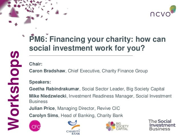 Workshops PM6: Financing your charity: how can social investment work for you? Chair: Caron Bradshaw, Chief Executive, Cha...