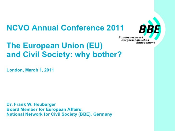 NCVO Annual Conference 2011 The European Union (EU)  and Civil Society: why bother? London, March 1, 2011 Dr. Frank W. Heu...