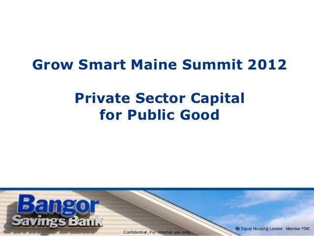 Grow Smart Maine Summit 2012    Private Sector Capital       for Public Good          Confidential. For internal use only.