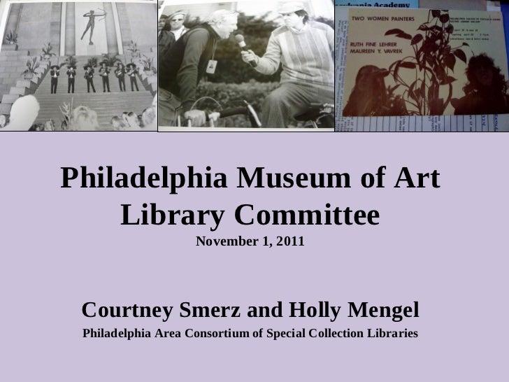 Philadelphia Museum of Art Library Committee November 1, 2011 Courtney Smerz and Holly Mengel Philadelphia Area Consortium...