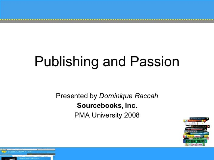 Publishing and Passion Presented by  Dominique Raccah Sourcebooks, Inc. PMA University 2008
