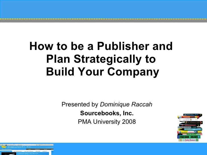 How to be a Publisher and  Plan Strategically to  Build Your Company Presented by  Dominique Raccah Sourcebooks, Inc. PMA ...