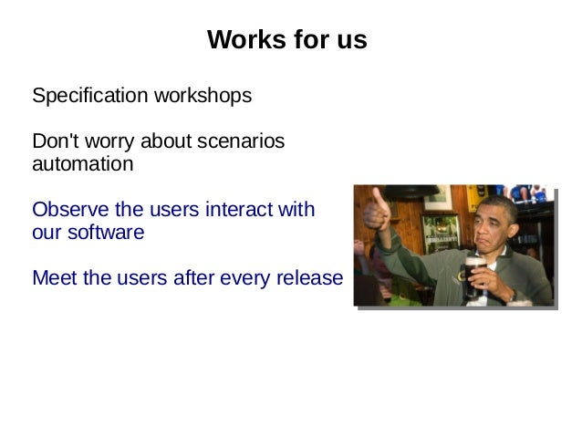 Specification workshops Don't worry about scenarios automation Observe the users interact with our software Meet the users...