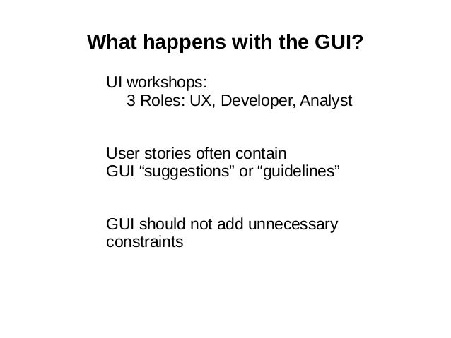"""What happens with the GUI? UI workshops: 3 Roles: UX, Developer, Analyst User stories often contain GUI """"suggestions"""" or """"..."""