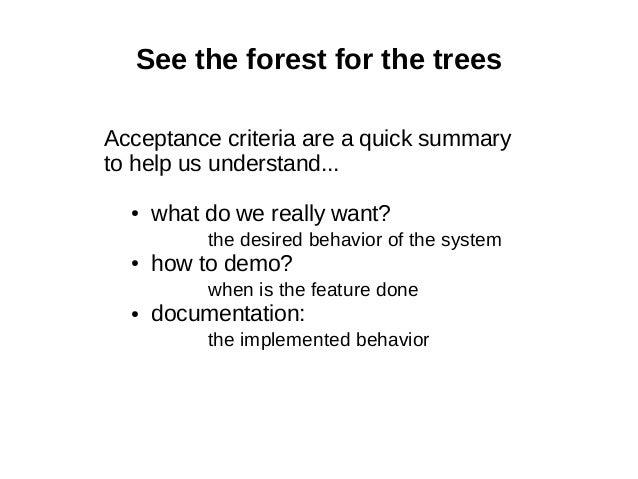 See the forest for the trees Acceptance criteria are a quick summary to help us understand... ● what do we really want? th...