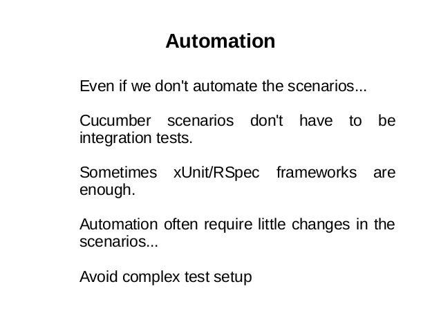 Automation Even if we don't automate the scenarios... Cucumber scenarios don't have to be integration tests. Sometimes xUn...