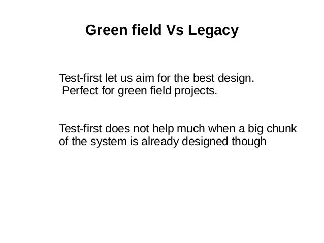 Green field Vs Legacy Test-first let us aim for the best design. Perfect for green field projects. Test-first does not hel...