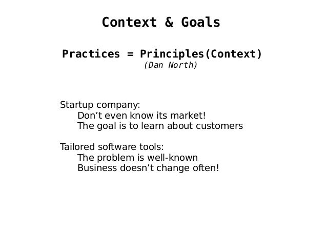 Context & Goals Practices = Principles(Context) (Dan North) Startup company: Don't even know its market! The goal is to le...
