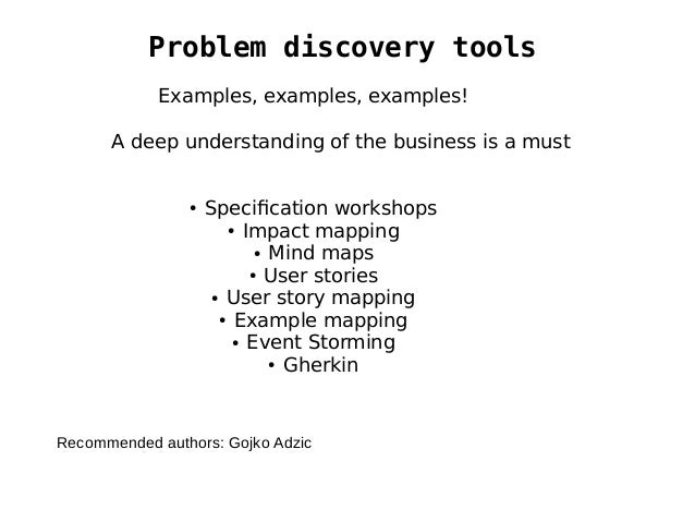 Problem discovery tools Examples, examples, examples! A deep understanding of the business is a must ● Specification works...