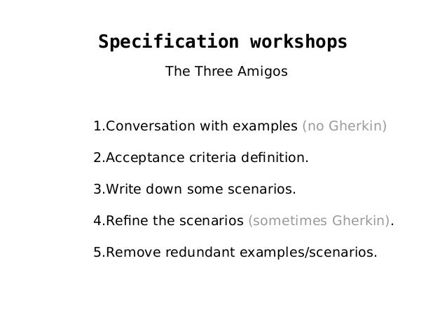 Specification workshops 1.Conversation with examples (no Gherkin) 2.Acceptance criteria definition. 3.Write down some scen...