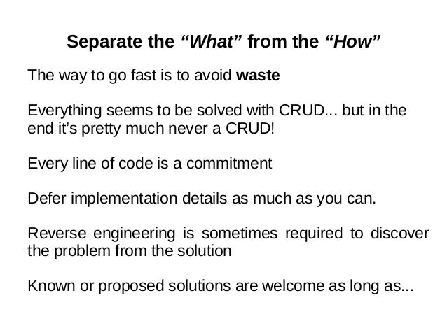 """Separate the """"What"""" from the """"How"""" The way to go fast is to avoid waste Everything seems to be solved with CRUD... but in ..."""