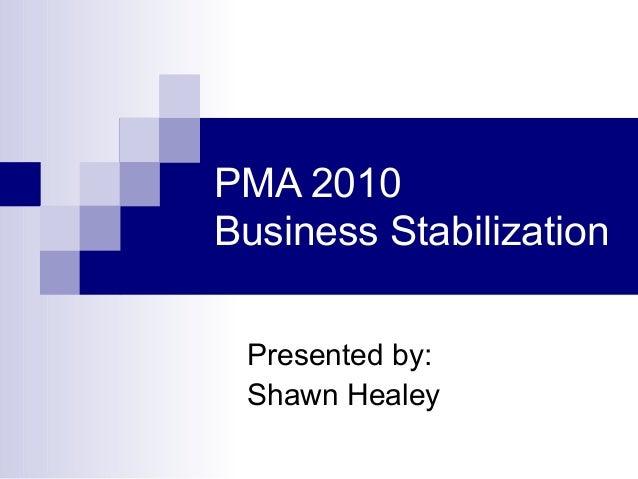 PMA 2010 Business Stabilization Presented by: Shawn Healey