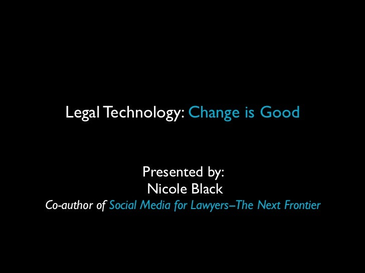 Legal Technology: Change is Good                   Presented by:                    Nicole BlackCo-author of Social Media ...