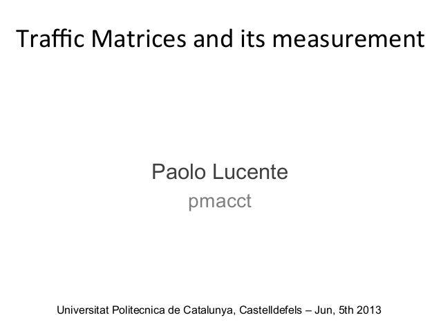 Universitat Politecnica de Catalunya, Castelldefels – Jun, 5th 2013 Traffic  Matrices  and  its  measurement     ...