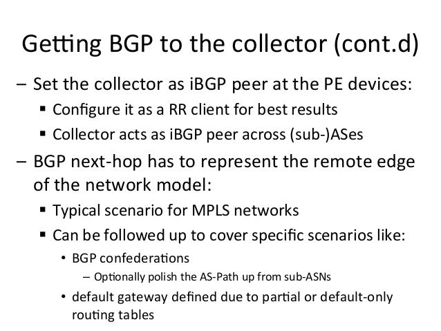 – Set  the  collector  as  iBGP  peer  at  the  PE  devices:     § Configure  it  as  a  R...