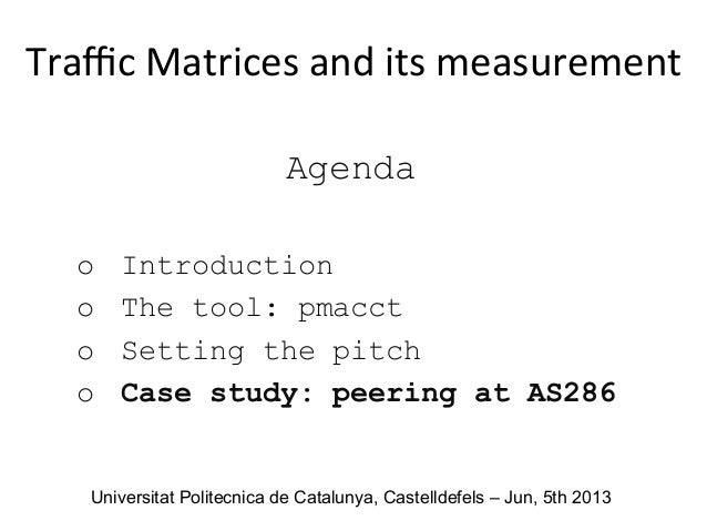 Agenda o Introduction o The tool: pmacct o Setting the pitch o Case study: peering at AS286 Traffic  Matrices  and ...