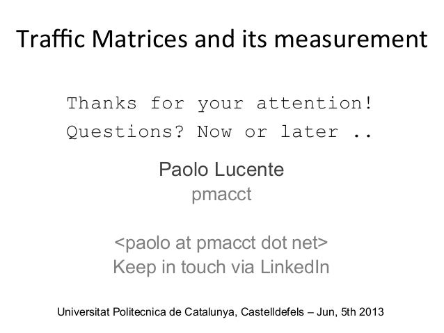 Thanks for your attention! Questions? Now or later .. Paolo Lucente pmacct <paolo at pmacct dot net> Keep in touch via Lin...