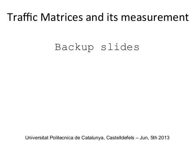 Backup slides Traffic  Matrices  and  its  measurement      Universitat Politecnica de Catalunya, Castelldefels ...