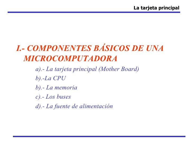 La tarjeta principalI.- COMPONENTES BÁSICOS DE UNA   MICROCOMPUTADORA   a).- La tarjeta principal (Mother Board)   b).-La ...