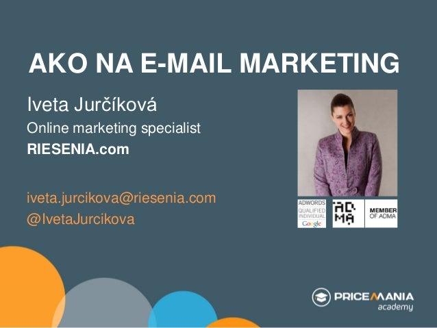 AKO NA E-MAIL MARKETING Iveta Jurčíková Online marketing specialist RIESENIA.com  iveta.jurcikova@riesenia.com @IvetaJurci...