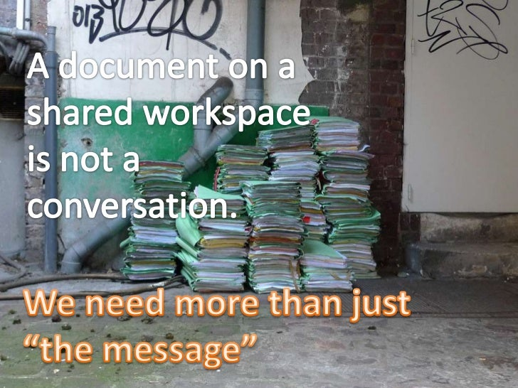 """A document on a <br />shared workspace <br />is not a <br />conversation.<br />We need more than just <br />""""the message""""<..."""