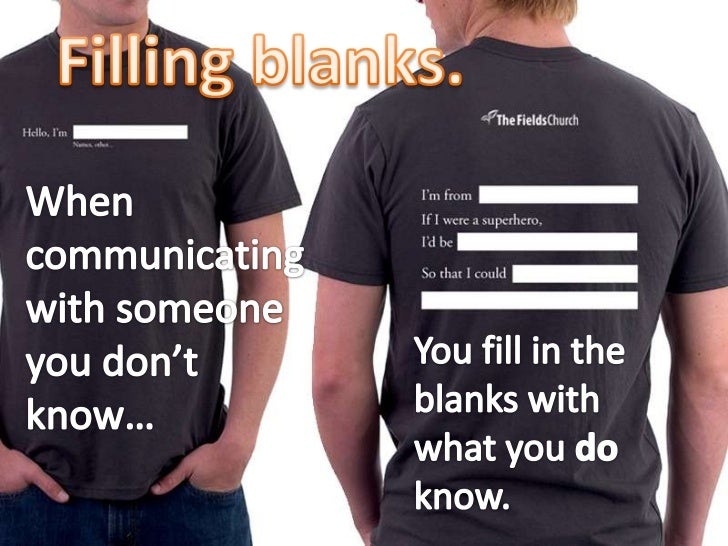 Filling blanks.<br />When communicating with someone you don't know…<br />You fill in the blanks with what you do know.<br />