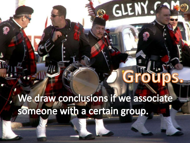 Groups.<br />We draw conclusions if we associate someone with a certain group.<br />