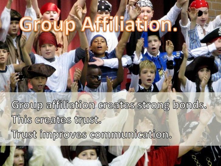 Group Affiliation.<br />Group affiliation creates strong bonds.<br />This creates trust. <br />Trust improves communicatio...