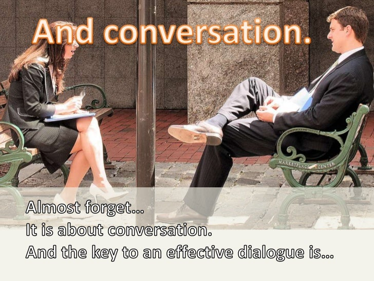 And conversation.<br />Almost forget… <br />It is about conversation.<br />And the key to an effective dialogue is…<br />