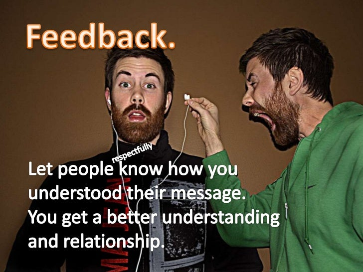 Feedback.<br />respectfully<br />Let people know how you understood their message.<br />You get a better understanding and...