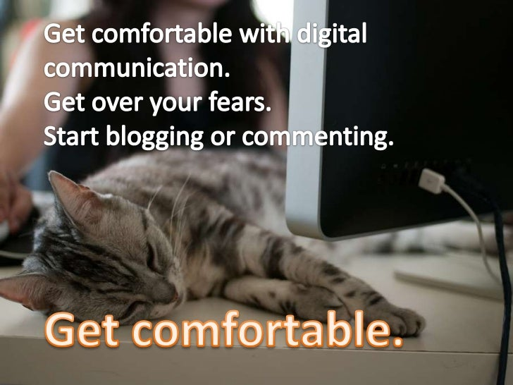 Get comfortable with digital communication. <br />Get over your fears. <br />Start blogging or commenting.<br />Get comfor...