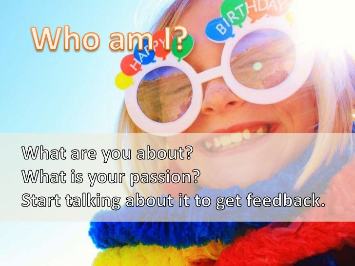 Who am I?<br />What are you about?<br />What is your passion?<br />Start talking about it to get feedback.<br />