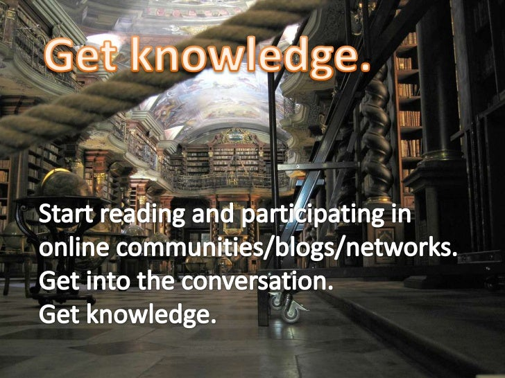 Get knowledge.<br />Start reading and participating in online communities/blogs/networks.<br />Get into the conversation. ...