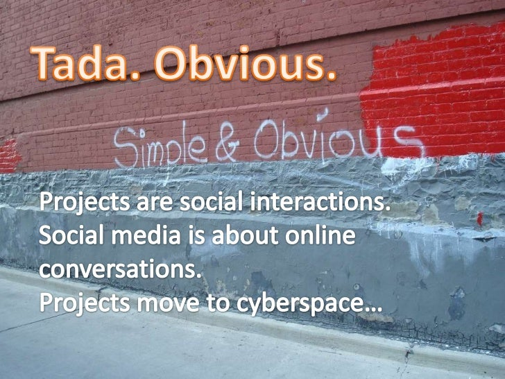 Tada. Obvious.<br />Projects are social interactions. <br />Social media is about online conversations. <br />Projects mov...