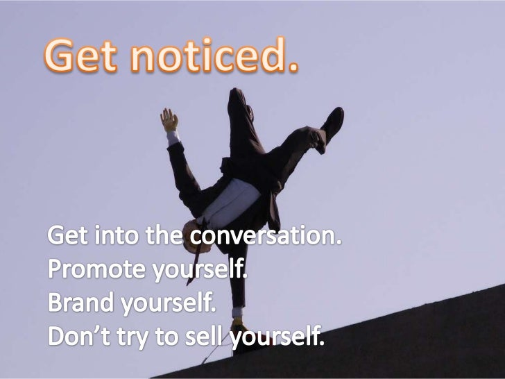 Get noticed.<br />Get into the conversation. <br />Promote yourself. <br />Brand yourself.<br />Don't try to sell yourself...
